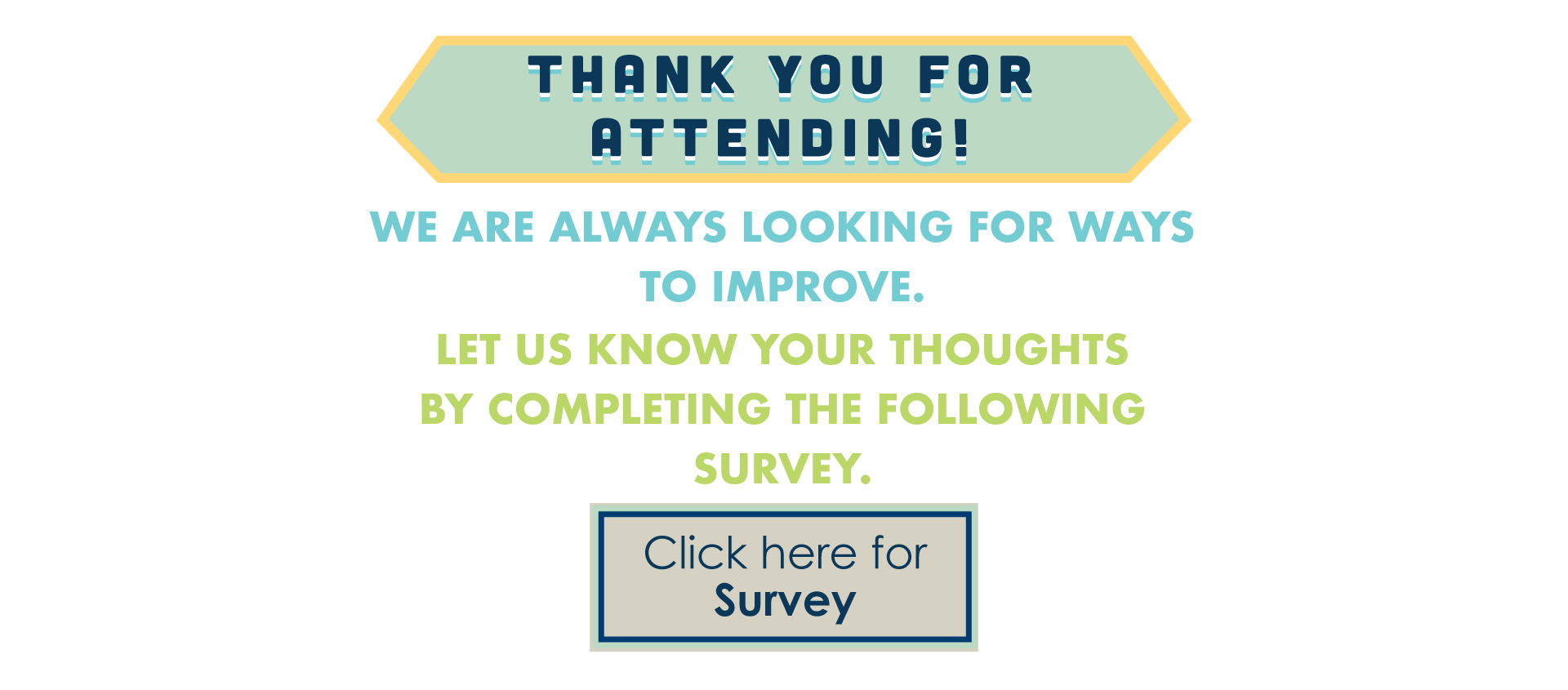 Thank you for attending! We are always looking for ways to improve. Let us know your thoughts by completing the following survey. Click here for Survey